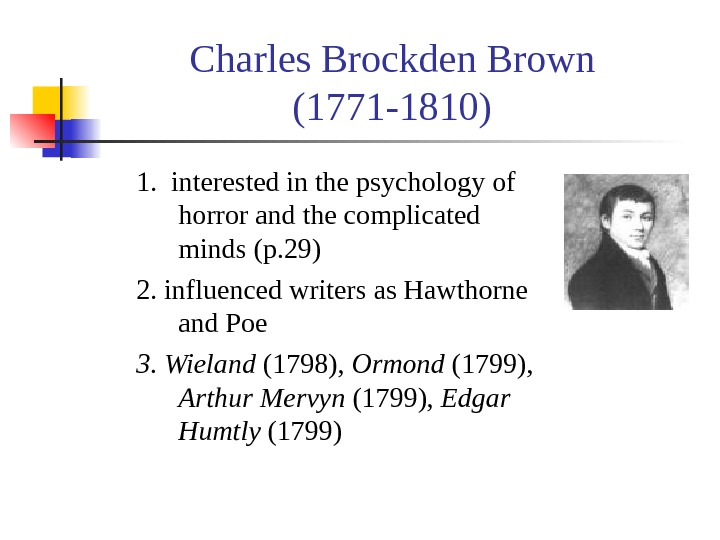 Charles Brockden Brown (1771 -1810) 1.  interested in the psychology of horror and the complicated