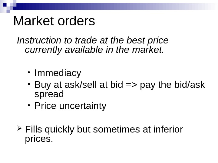 Market orders Instruction to trade at the best price currently available in the market.  •