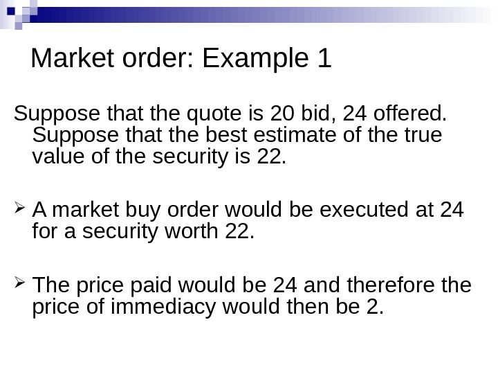 Market order: Example 1 Suppose that the quote is 20 bid, 24 offered.  Suppose that