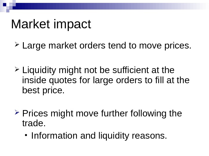 Market impact Large market orders tend to move prices.  Liquidity might not be sufficient at