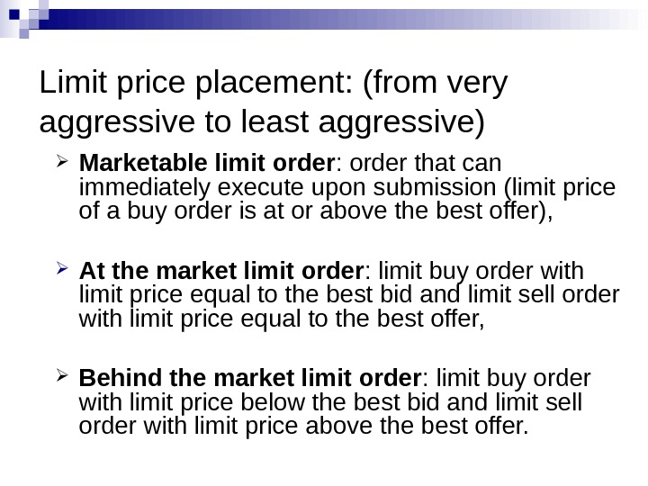 Limit price placement: (from very aggressive to least aggressive) Marketable limit order : order that can