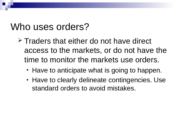 Who uses orders?  Traders that either do not have direct access to the markets, or