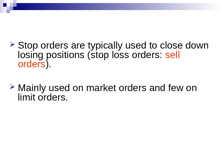Stop orders are typically used to close down losing positions (stop loss orders:  sell