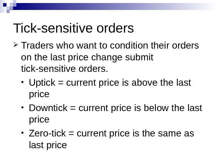 Tick-sensitive orders Traders who want to condition their orders on the last price change submit tick-sensitive
