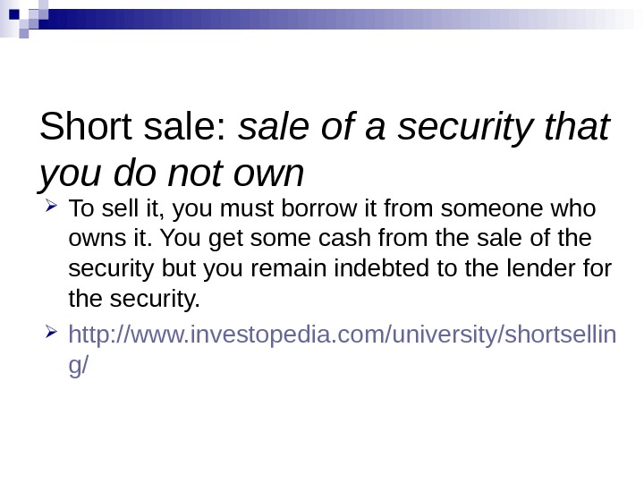 Short sale:  sale of a security that you do not own To sell it, you