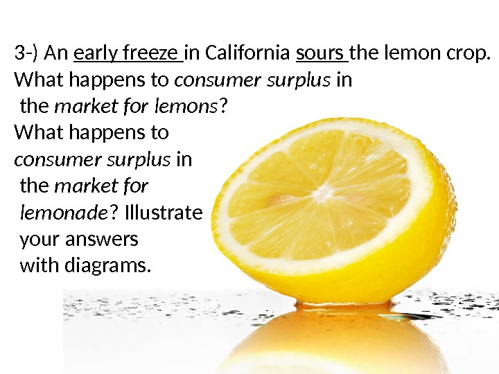 3 -) An early freeze in California sours the lemon crop.  What happens to consumer