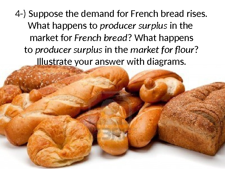 4 -) Suppose the demand for French bread rises. What happens to producer surplus in the
