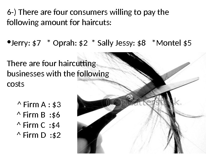 6 -) There are four consumers willing to pay the following amount for haircuts:  •