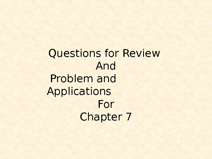 Questions for Review And  Problem and Applications For Chapter 7