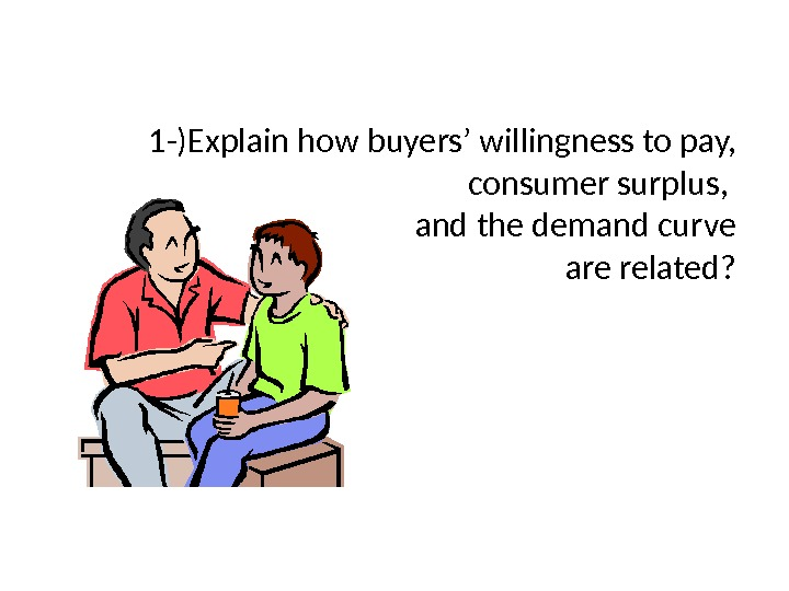 1 -)Explain how buyers ' willingness to pay,   consumer surplus,