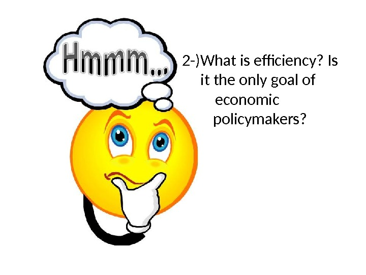 2 -)What is efficiency? Is it the only goal of economic  policymakers?