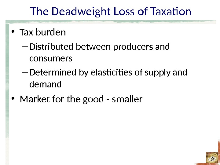 The Deadweight Loss of Taxation • Tax burden – Distributed between producers and consumers – Determined