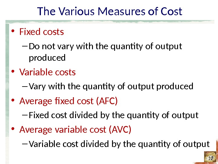 The Various Measures of Cost • Fixed costs – Do not vary with the quantity of