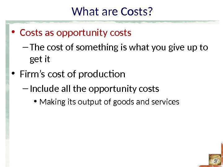 What are Costs?  • Costs as opportunity costs – The cost of something is what
