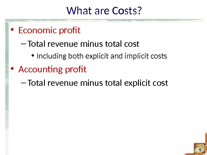 What are Costs?  • Economic profit – Total revenue minus total cost • Including both