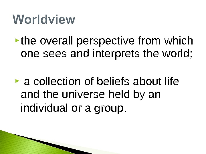 the overall perspective from which one sees and interprets the world; a collection of beliefs