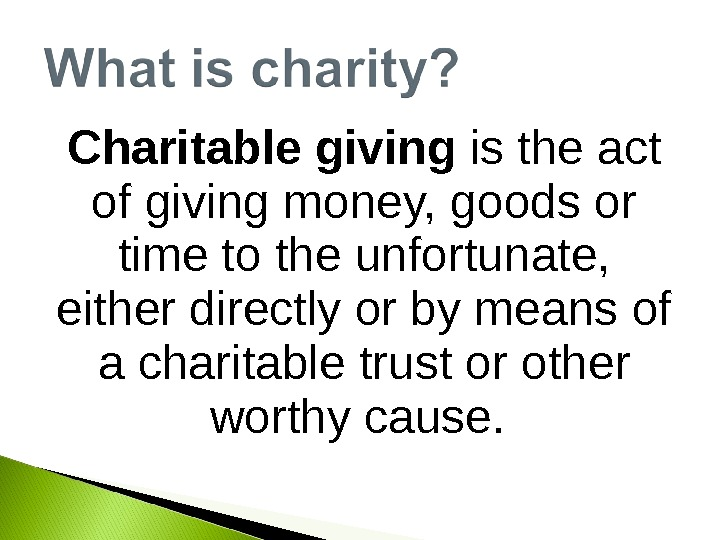 Charitable giving is the act of giving money, goods or time to the unfortunate,  either