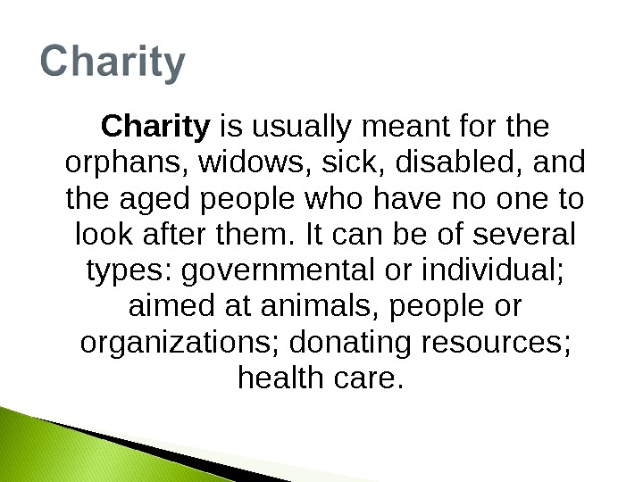 Charity is usually meant for the orphans, widows, sick, disabled, and the aged people who have
