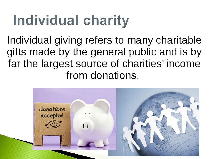 Individual giving refers to many charitable gifts made by the general public and is by far