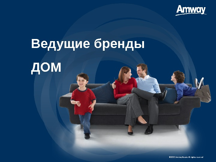 © 20 11  Amway Russia All rights reserved. Ведущие бренды ДОМ