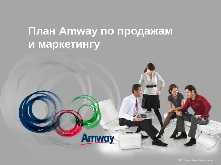 © 20 11  Amway Russia All rights reserved. План Amway по продажам и маркетингу