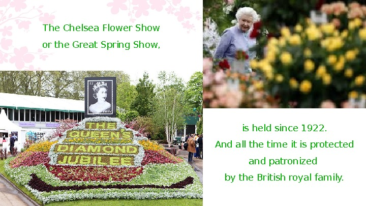 The Chelsea Flower Show or the Great Spring Show,  is held since 1922. And all