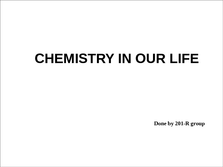 CHEMISTRY IN OUR LIFE Done by 201 -R group