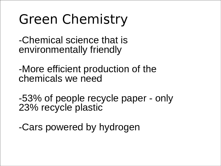 Green Chemistry -Chemical science that is environmentally friendly -More efficient production of the chemicals we need