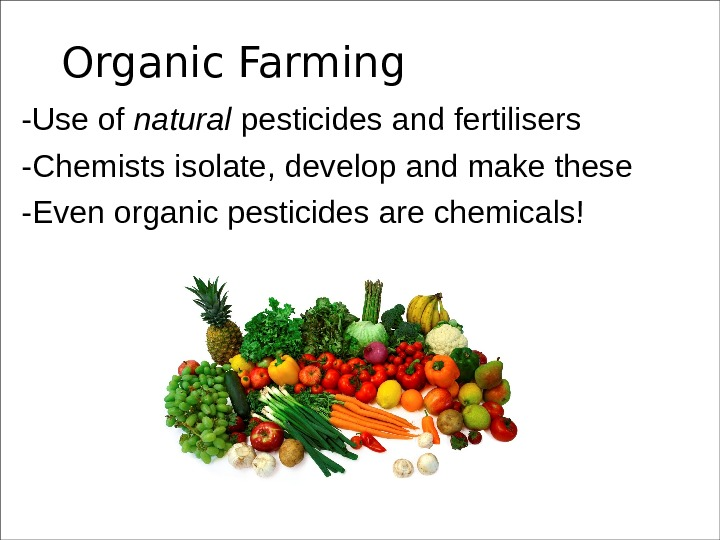 Organic Farming -Use of natural pesticides and fertilisers -Chemists isolate, develop and make these -Even organic