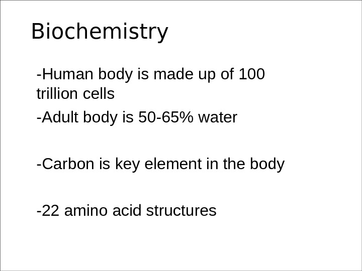 Biochemistry -Human body is made up of 100 trillion cells -Adult body is 50 -65 water