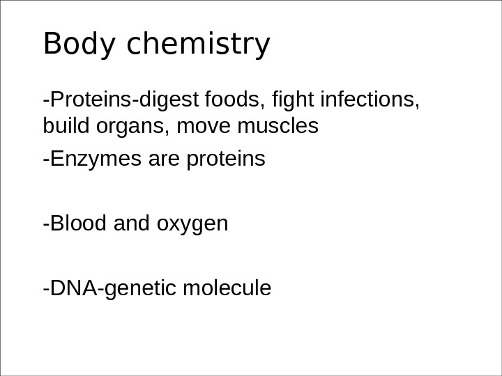 Body chemistry -Proteins-digest foods, fight infections,  build organs, move muscles -Enzymes are proteins -Blood and