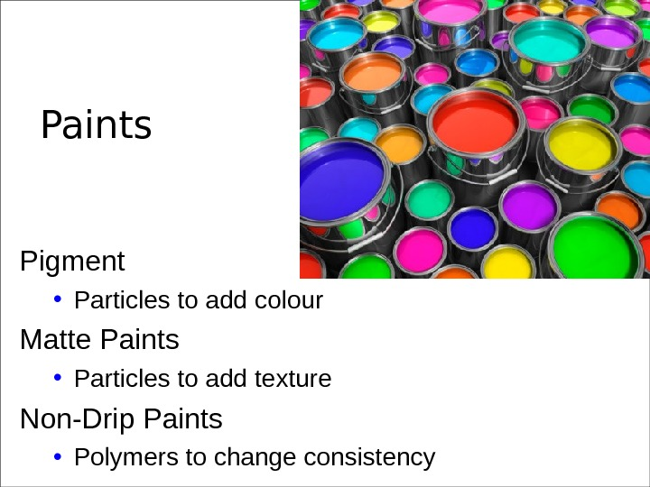 Paints Pigment • Particles to add colour Matte Paints • Particles to add texture Non-Drip Paints