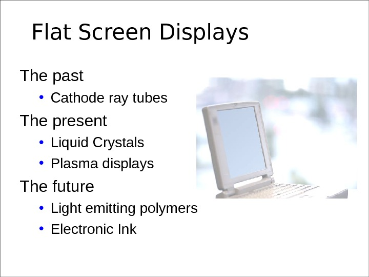 Flat Screen Displays The past • Cathode ray tubes The present • Liquid Crystals • Plasma