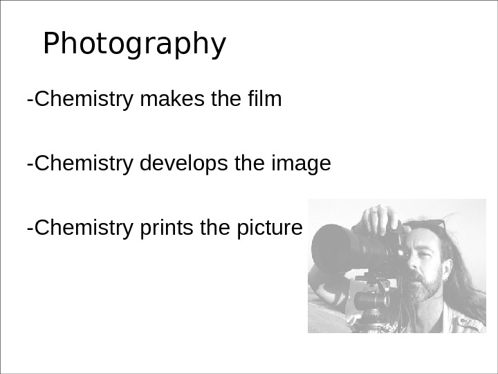 Photography -Chemistry makes the film -Chemistry develops the image -Chemistry prints the picture