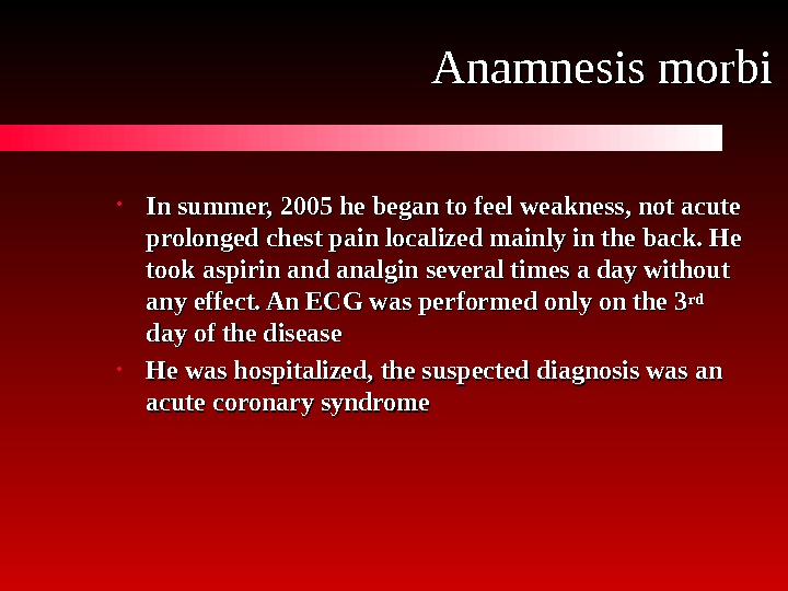 Anamnesis morbi • In summer,  2005 he began to feel weakness, not acute