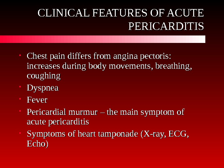 CLINICAL FEATURES OF ACUTE PERICARDITIS • Chest pain differs from angina pectoris:  increases