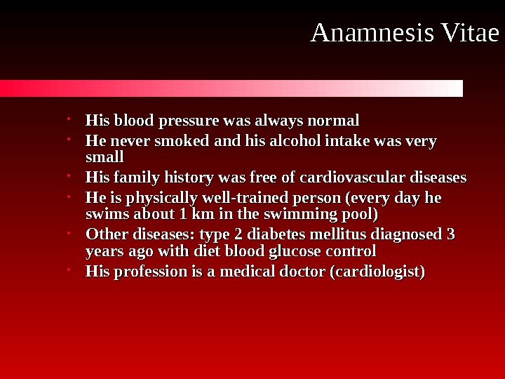 Anamnesis Vitae • His blood pressure was always normal • He never smoked and