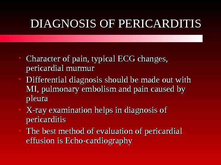 DIAGNOSIS OF PERICARDITIS • Character of pain, typical ECG changes,  pericardial murmur •