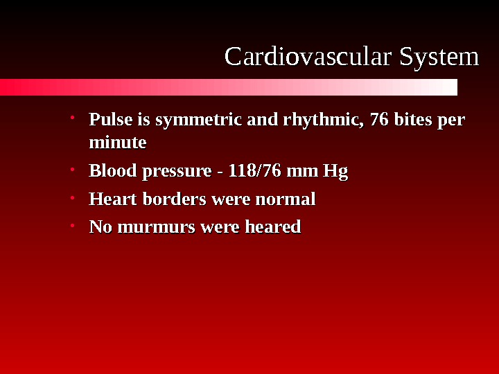 Cardiovascular System • Pulse is symmetric and rhythmic,  76 76 bites per minute