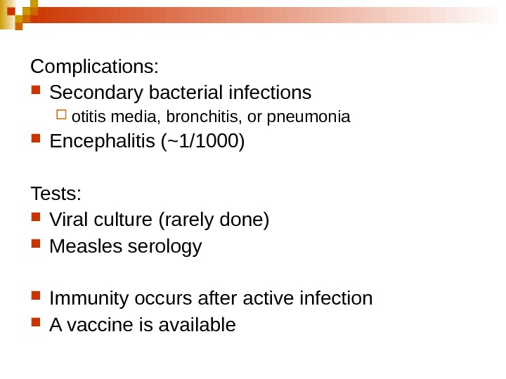 Complications: Secondary bacterial infections  otitis media, bronchitis, or pneumonia Encephalitis (~1/1000) Tests: