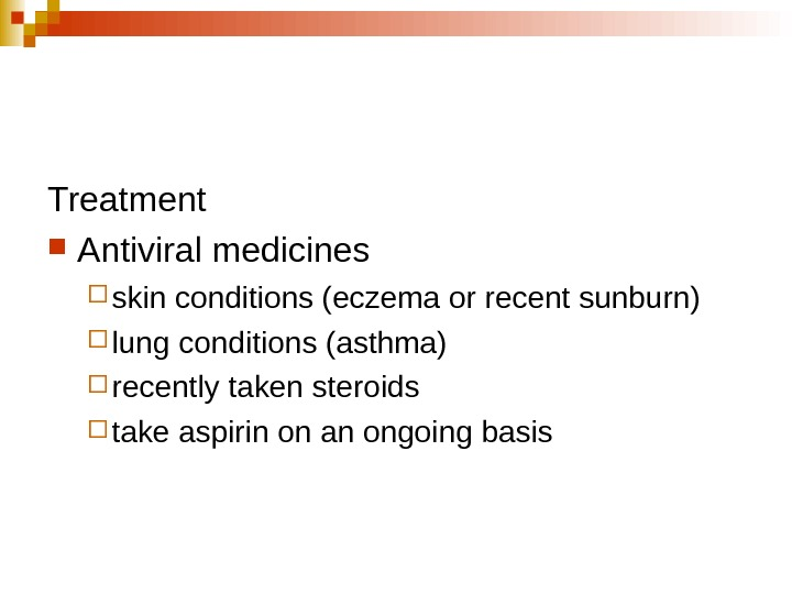 Treatment Antiviral medicines skin conditions (eczema or recent sunburn) lung conditions (asthma) recently taken