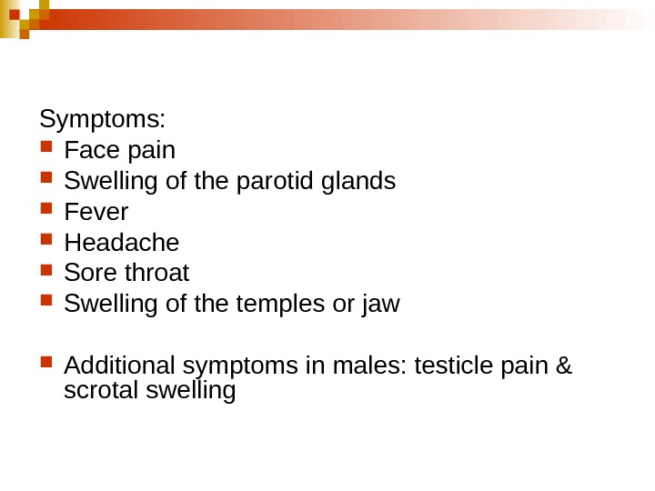Symptoms: Face pain  Swelling of the parotid glands  Fever  Headache Sore
