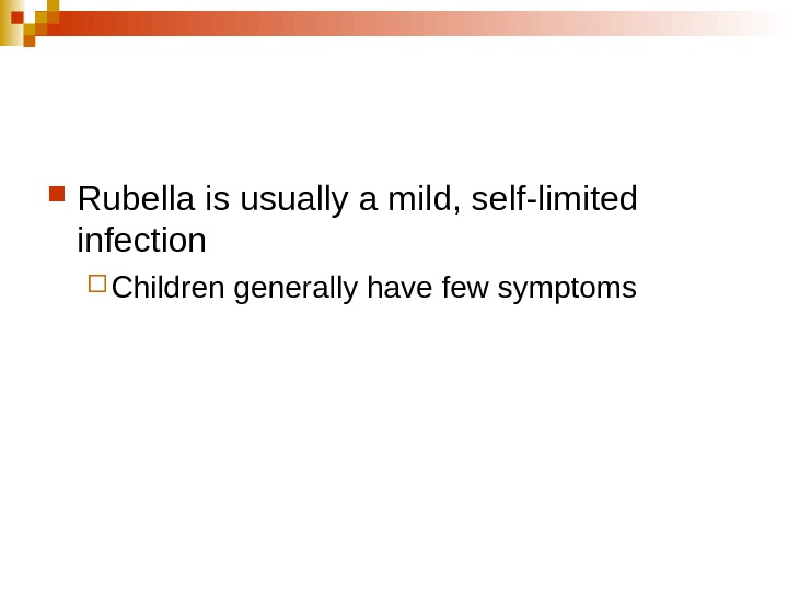 Rubella is usually a mild, self-limited infection Children generally have few symptoms