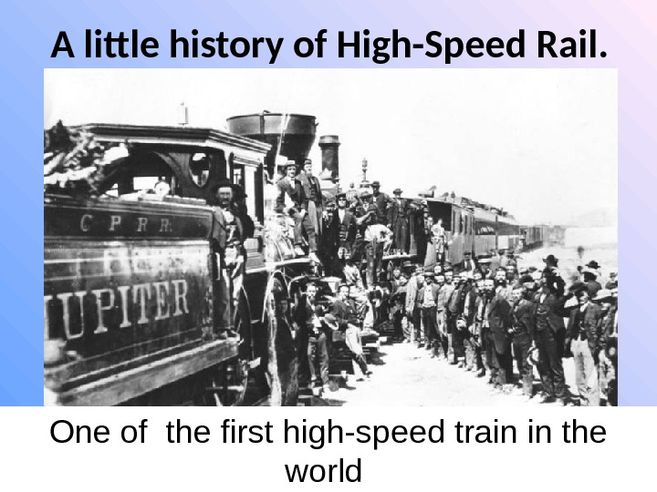 A little history of High-Speed Rail.  One of the first high-speed train in the world