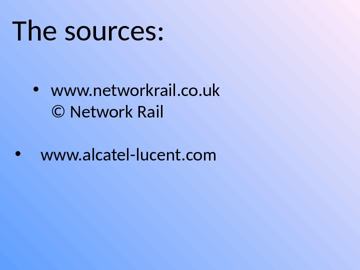 The sources:  • www. networkrail. co. uk © Network Rail • www. alcatel-lucent. com