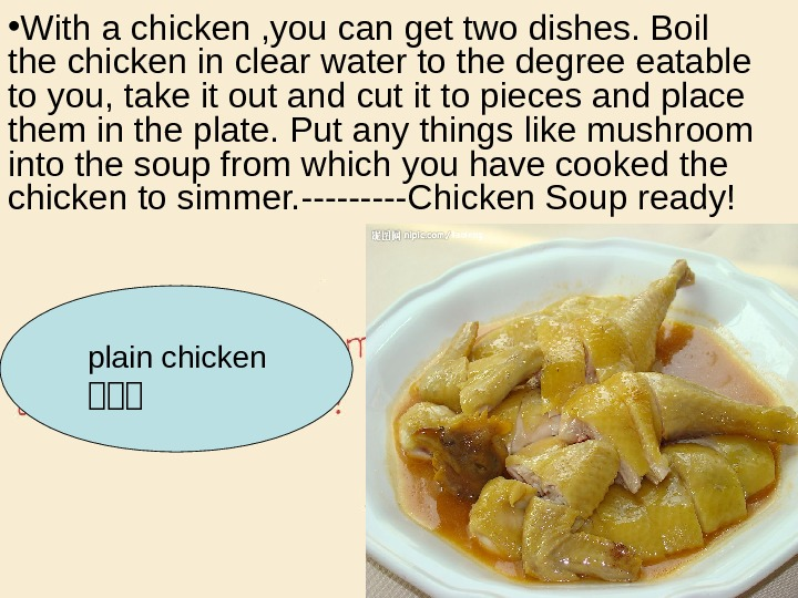 • With a chicken , you can get two dishes. Boil the chicken in