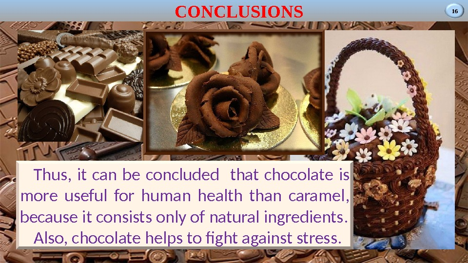 16 CONCLUSIONS Thus,  it can be concluded  that chocolate is more useful for human