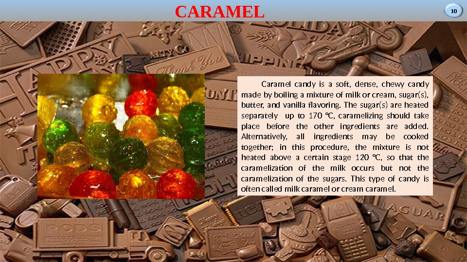 10 CARAMEL Caramel candy is a soft,  dense,  chewy candy made by boiling a