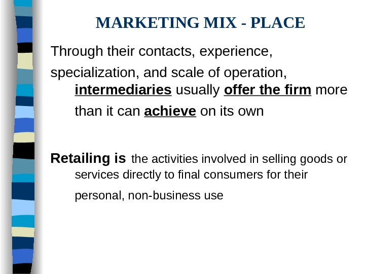MARKETING MIX - PLACE Through their contacts, experience, specialization, and scale of operation,
