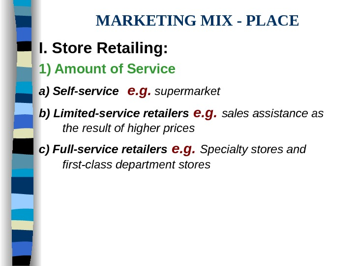 MARKETING MIX - PLACE I. Store Retailing: 1) Amount of Service a) Self-service e.